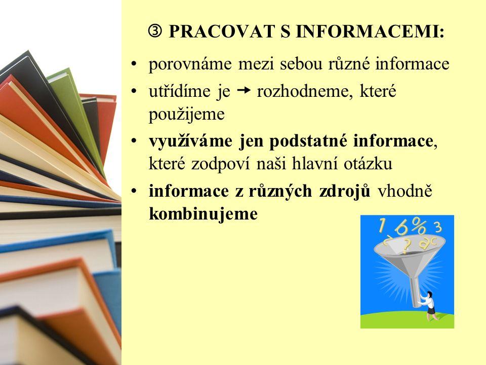  PRACOVAT S INFORMACEMI: porovnáme mezi sebou různé informace utřídíme je  rozhodneme, které použijeme využíváme jen podstatné informace, které zodpoví naši hlavní otázku informace z různých zdrojů vhodně kombinujeme