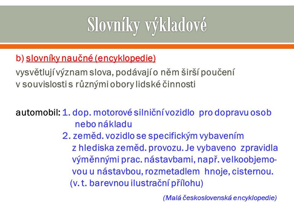 b) slovníky naučné (encyklopedie) vysvětlují význam slova, podávají o něm širší poučení v souvislosti s různými obory lidské činnosti automobil: 1.