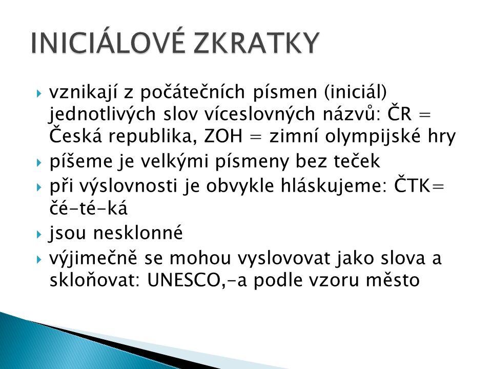  vznikají z počátečních písmen (iniciál) jednotlivých slov víceslovných názvů: ČR = Česká republika, ZOH = zimní olympijské hry  píšeme je velkými písmeny bez teček  při výslovnosti je obvykle hláskujeme: ČTK= čé-té-ká  jsou nesklonné  výjimečně se mohou vyslovovat jako slova a skloňovat: UNESCO,-a podle vzoru město
