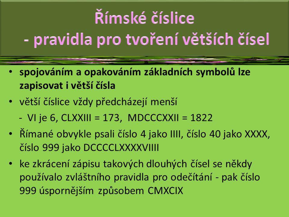 spojováním a opakováním základních symbolů lze zapisovat i větší čísla větší číslice vždy předcházejí menší - VI je 6, CLXXIII = 173, MDCCCXXII = 1822 Římané obvykle psali číslo 4 jako IIII, číslo 40 jako XXXX, číslo 999 jako DCCCCLXXXXVIIII ke zkrácení zápisu takových dlouhých čísel se někdy používalo zvláštního pravidla pro odečítání - pak číslo 999 úspornějším způsobem CMXCIX