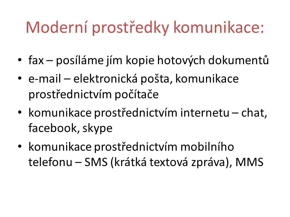 Moderní prostředky komunikace: fax – posíláme jím kopie hotových dokumentů e-mail – elektronická pošta, komunikace prostřednictvím počítače komunikace prostřednictvím internetu – chat, facebook, skype komunikace prostřednictvím mobilního telefonu – SMS (krátká textová zpráva), MMS