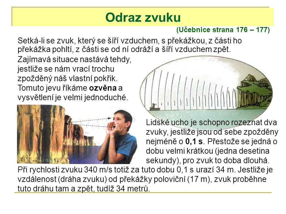 Odraz zvuku (Učebnice strana 176 – 177) Setká-li se zvuk, který se šíří vzduchem, s překážkou, z části ho překážka pohltí, z části se od ní odráží a šíří vzduchem zpět.