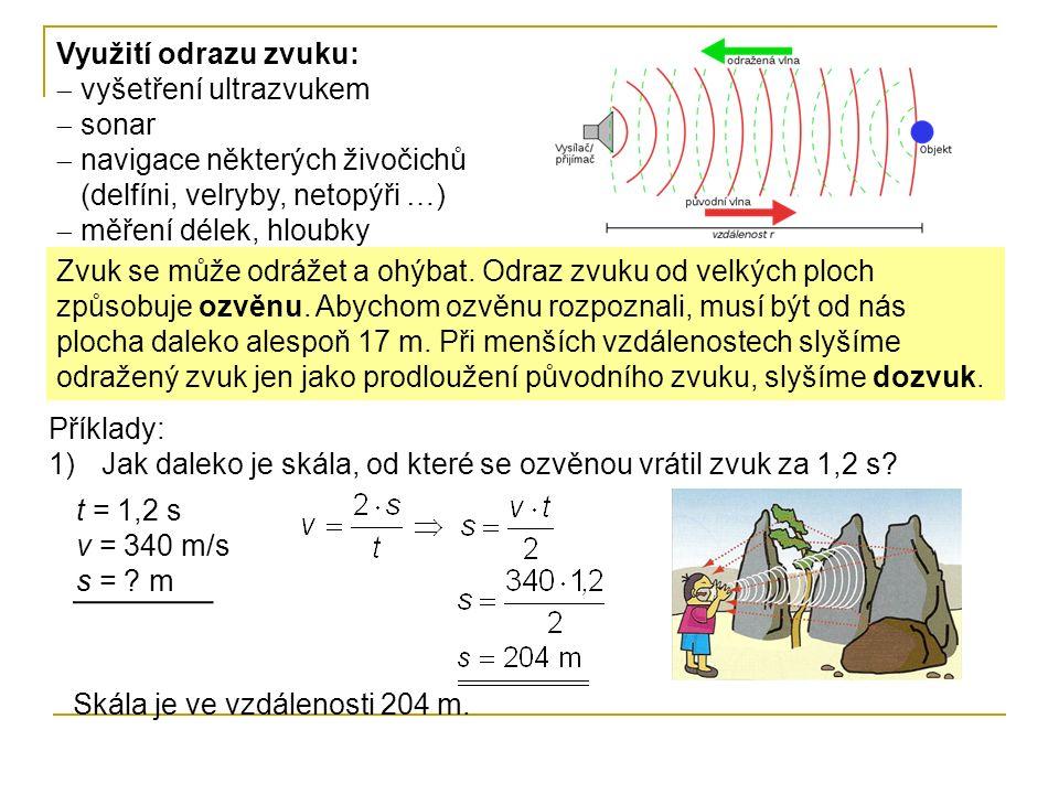 Využití odrazu zvuku:  vyšetření ultrazvukem  sonar  navigace některých živočichů (delfíni, velryby, netopýři …)  měření délek, hloubky Zvuk se může odrážet a ohýbat.