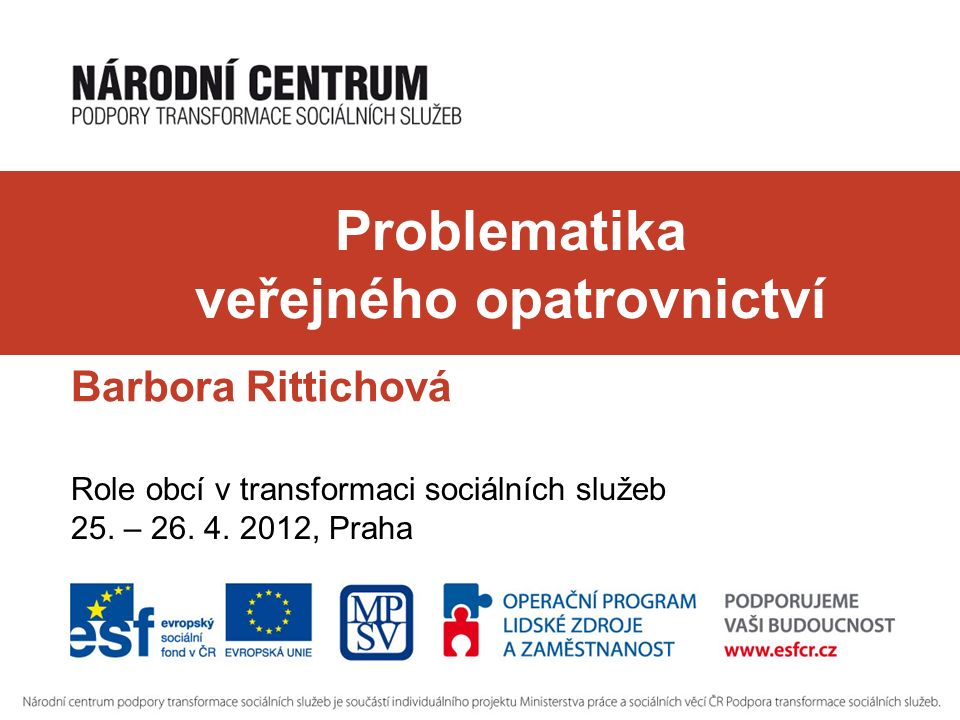 Problematika veřejného opatrovnictví Barbora Rittichová Role obcí v transformaci sociálních služeb 25. – 26. 4. 2012, Praha