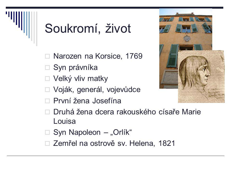 Soukromí, život  Narozen na Korsice, 1769  Syn právníka  Velký vliv matky  Voják, generál, vojevůdce  První žena Josefína  Druhá žena dcera rako