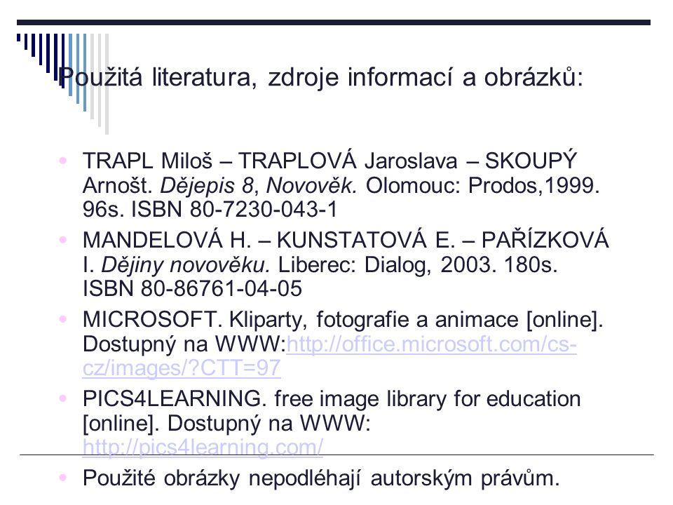 Použitá literatura, zdroje informací a obrázků: TRAPL Miloš – TRAPLOVÁ Jaroslava – SKOUPÝ Arnošt. Dějepis 8, Novověk. Olomouc: Prodos,1999. 96s. ISBN