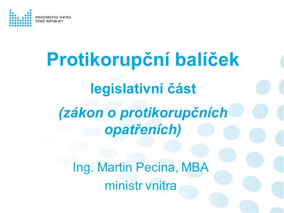 Protikorupční balíček legislativní část (zákon o protikorupčních opatřeních) Ing. Martin Pecina, MBA ministr vnitra