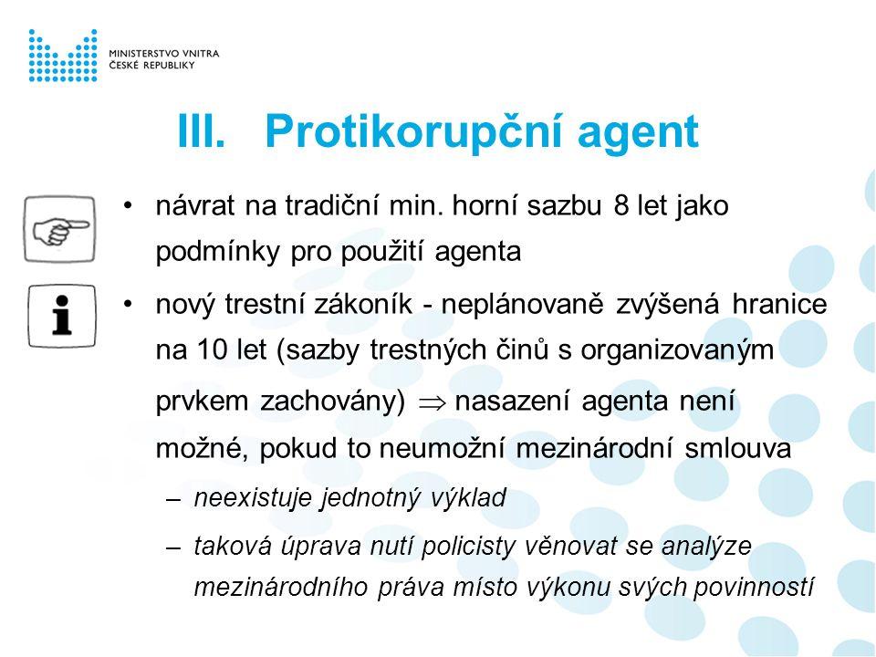 III.Protikorupční agent návrat na tradiční min. horní sazbu 8 let jako podmínky pro použití agenta nový trestní zákoník - neplánovaně zvýšená hranice