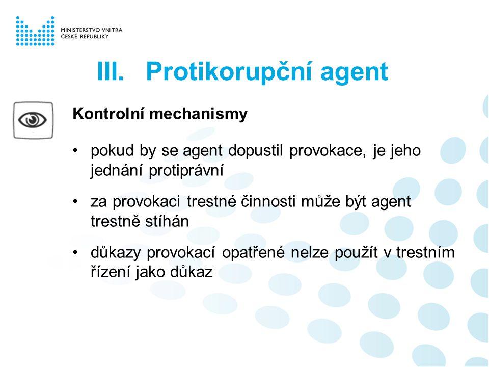 Kontrolní mechanismy pokud by se agent dopustil provokace, je jeho jednání protiprávní za provokaci trestné činnosti může být agent trestně stíhán důkazy provokací opatřené nelze použít v trestním řízení jako důkaz III.Protikorupční agent