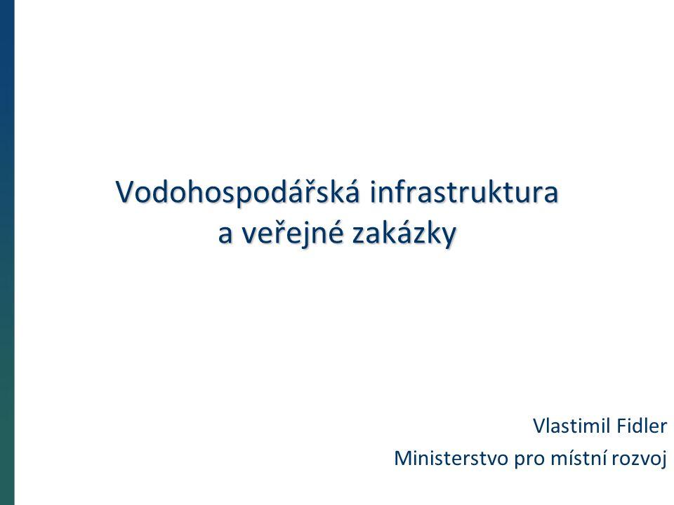 Vodohospodářská infrastruktura a veřejné zakázky Vlastimil Fidler Ministerstvo pro místní rozvoj