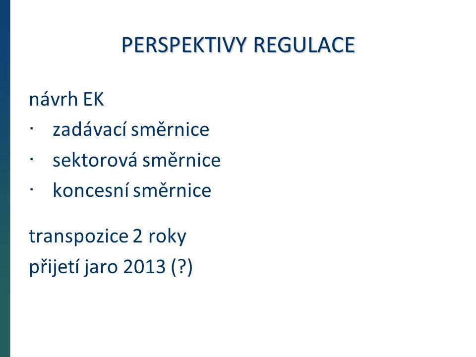 PERSPEKTIVY REGULACE návrh EK · zadávací směrnice · sektorová směrnice · koncesní směrnice transpozice 2 roky přijetí jaro 2013 ( )