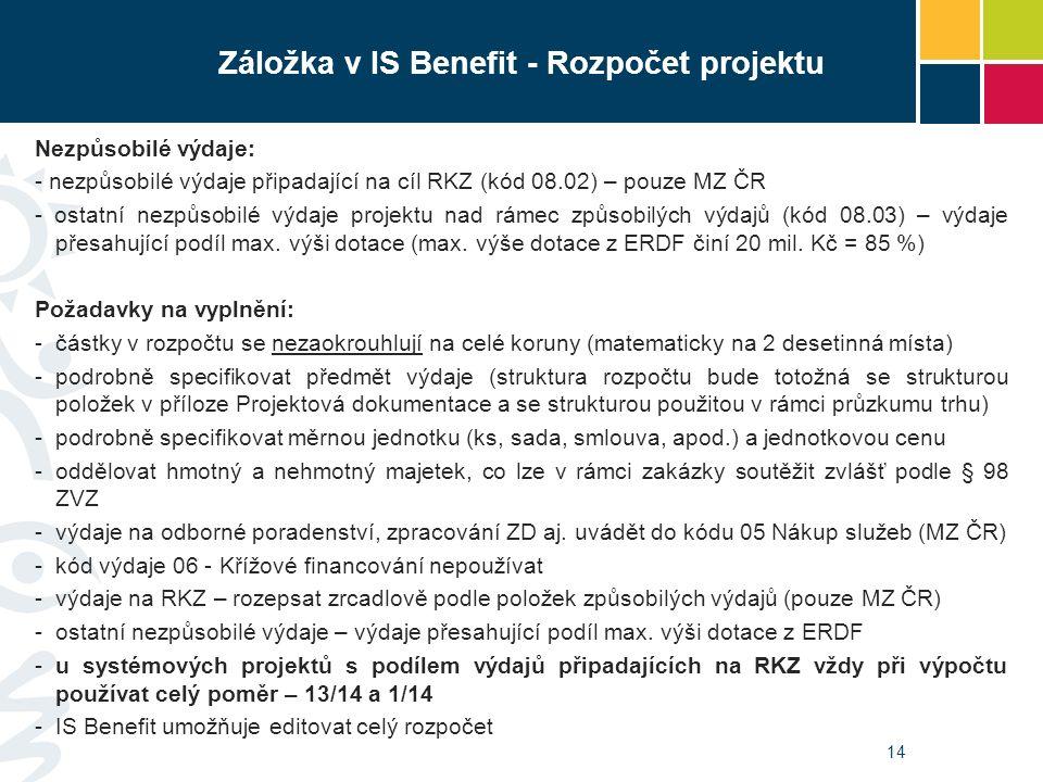 14 Záložka v IS Benefit - Rozpočet projektu Nezpůsobilé výdaje: - nezpůsobilé výdaje připadající na cíl RKZ (kód 08.02) – pouze MZ ČR - ostatní nezpůs