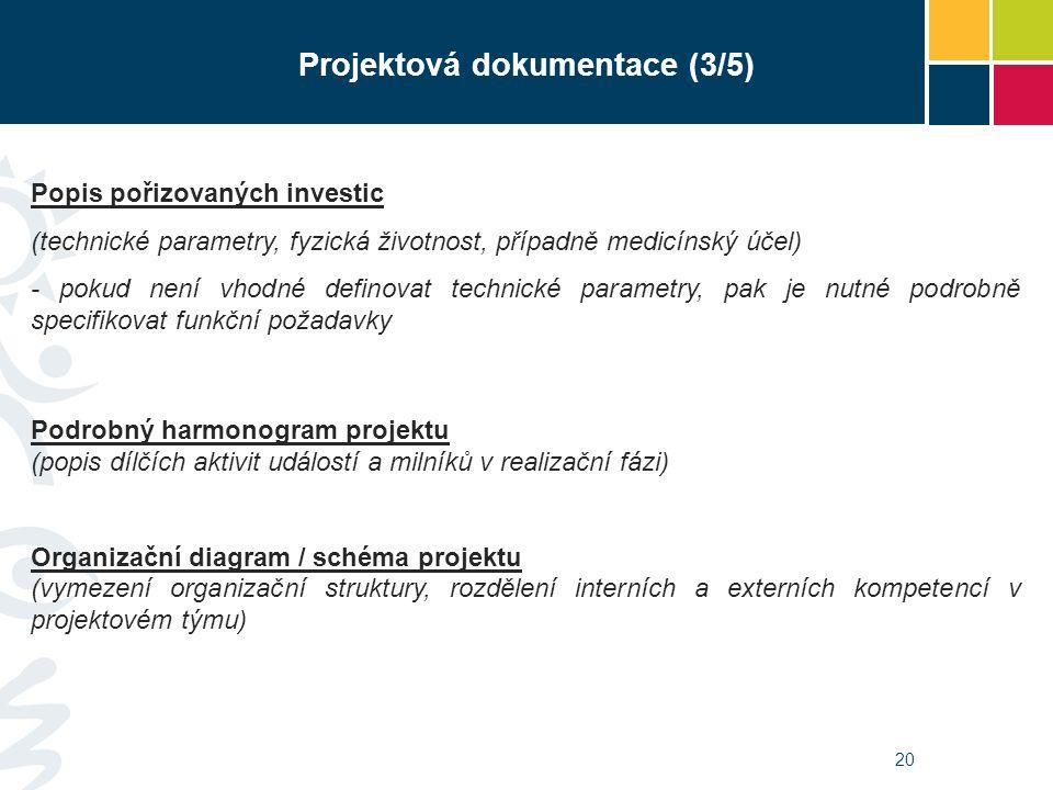 20 Projektová dokumentace (3/5) Popis pořizovaných investic (technické parametry, fyzická životnost, případně medicínský účel) - pokud není vhodné definovat technické parametry, pak je nutné podrobně specifikovat funkční požadavky Podrobný harmonogram projektu (popis dílčích aktivit událostí a milníků v realizační fázi) Organizační diagram / schéma projektu (vymezení organizační struktury, rozdělení interních a externích kompetencí v projektovém týmu)