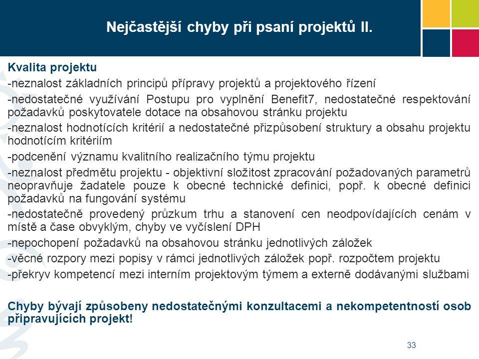 33 Kvalita projektu -neznalost základních principů přípravy projektů a projektového řízení -nedostatečné využívání Postupu pro vyplnění Benefit7, nedostatečné respektování požadavků poskytovatele dotace na obsahovou stránku projektu -neznalost hodnotících kritérií a nedostatečné přizpůsobení struktury a obsahu projektu hodnotícím kritériím -podcenění významu kvalitního realizačního týmu projektu -neznalost předmětu projektu - objektivní složitost zpracování požadovaných parametrů neopravňuje žadatele pouze k obecné technické definici, popř.