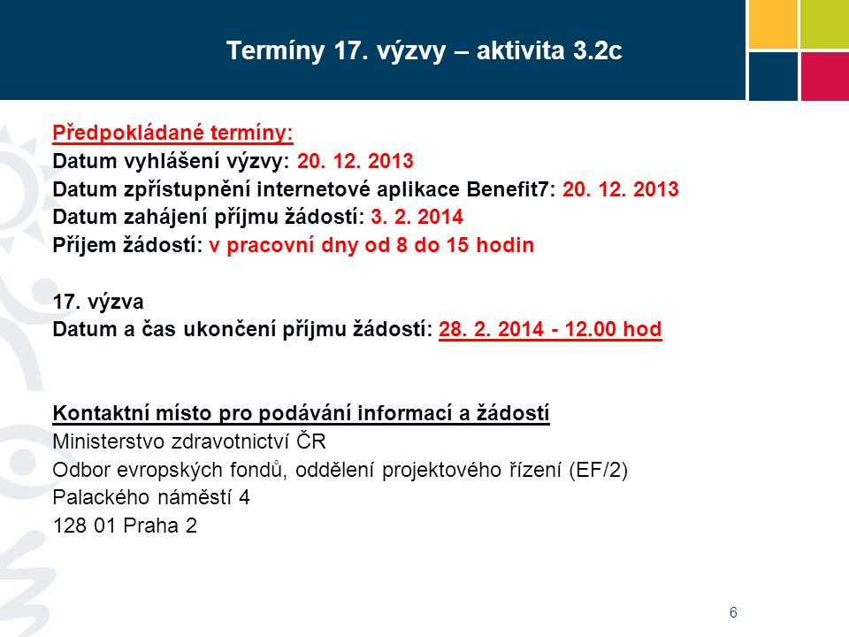 6 Termíny 17. výzvy – aktivita 3.2c Předpokládané termíny: Datum vyhlášení výzvy: 20. 12. 2013 Datum zpřístupnění internetové aplikace Benefit7: 20. 1
