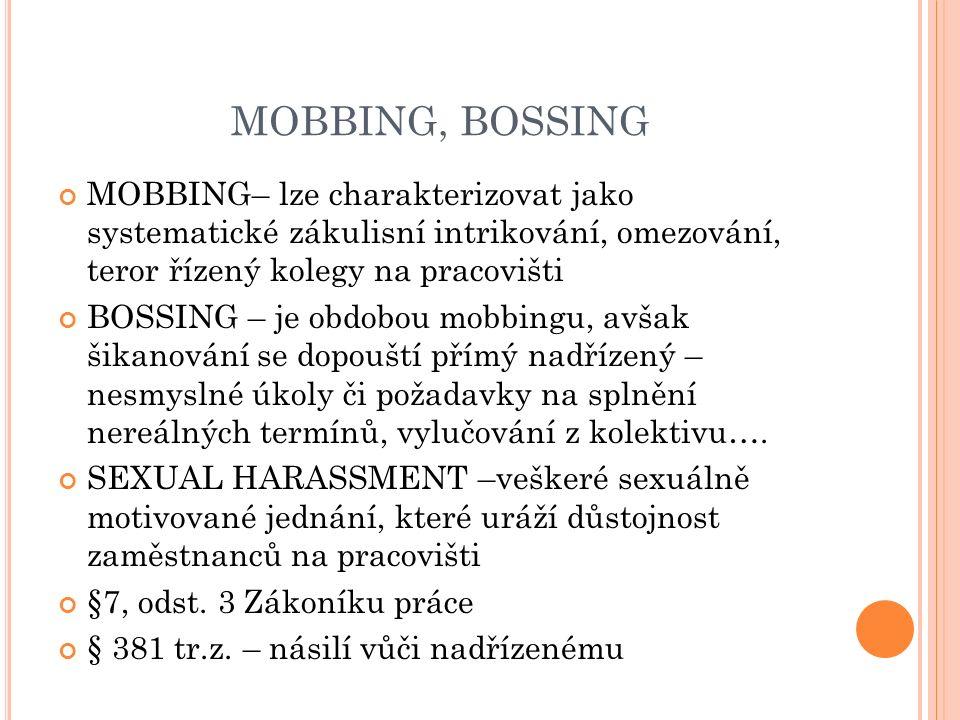 MOBBING, BOSSING MOBBING– lze charakterizovat jako systematické zákulisní intrikování, omezování, teror řízený kolegy na pracovišti BOSSING – je obdobou mobbingu, avšak šikanování se dopouští přímý nadřízený – nesmyslné úkoly či požadavky na splnění nereálných termínů, vylučování z kolektivu….