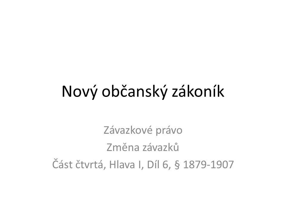 Nový občanský zákoník Závazkové právo Změna závazků Část čtvrtá, Hlava I, Díl 6, § 1879-1907