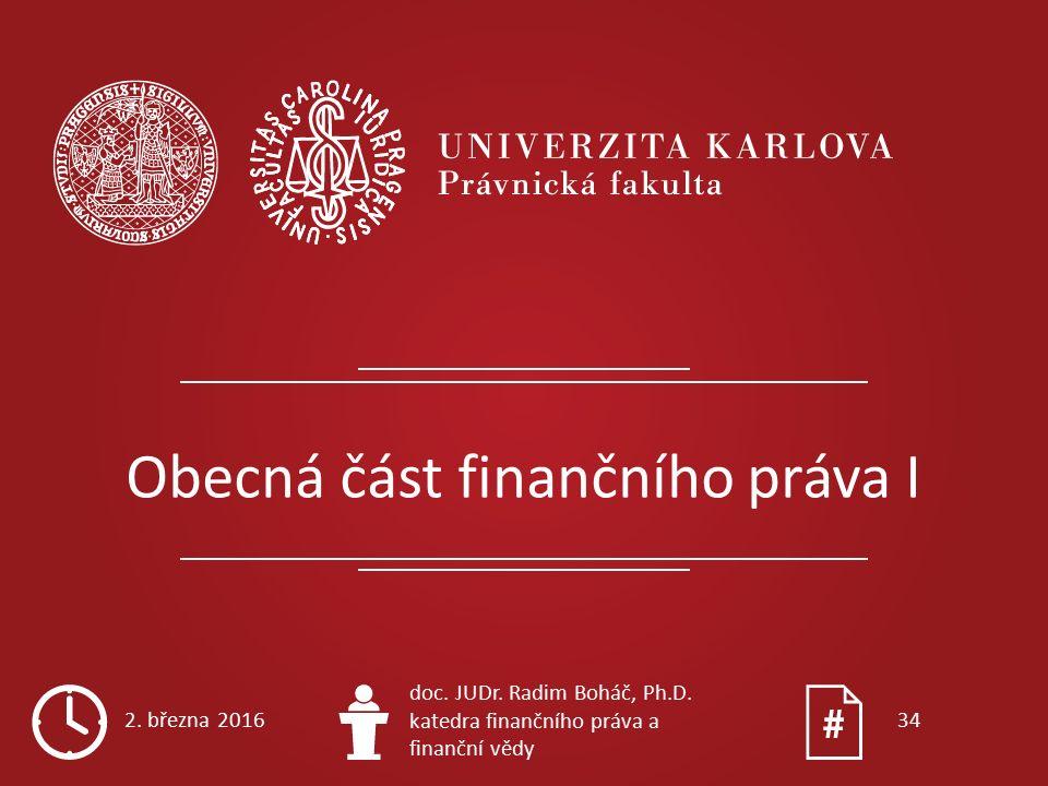 Obecná část finančního práva I 2. března 2016 doc. JUDr. Radim Boháč, Ph.D. katedra finančního práva a finanční vědy 34
