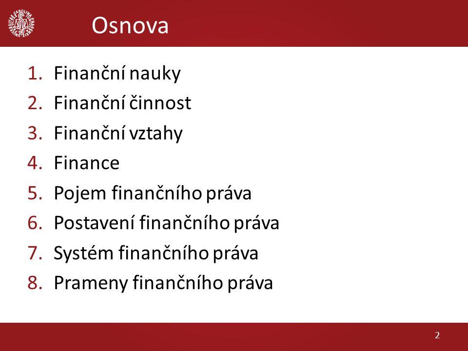Osnova 1.Finanční nauky 2.Finanční činnost 3.Finanční vztahy 4.Finance 5.Pojem finančního práva 6.Postavení finančního práva 7.Systém finančního práva 8.Prameny finančního práva 2