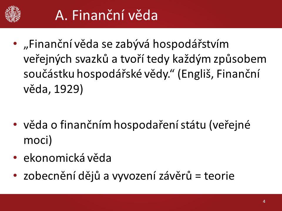 """A. Finanční věda """"Finanční věda se zabývá hospodářstvím veřejných svazků a tvoří tedy každým způsobem součástku hospodářské vědy."""" (Engliš, Finanční v"""