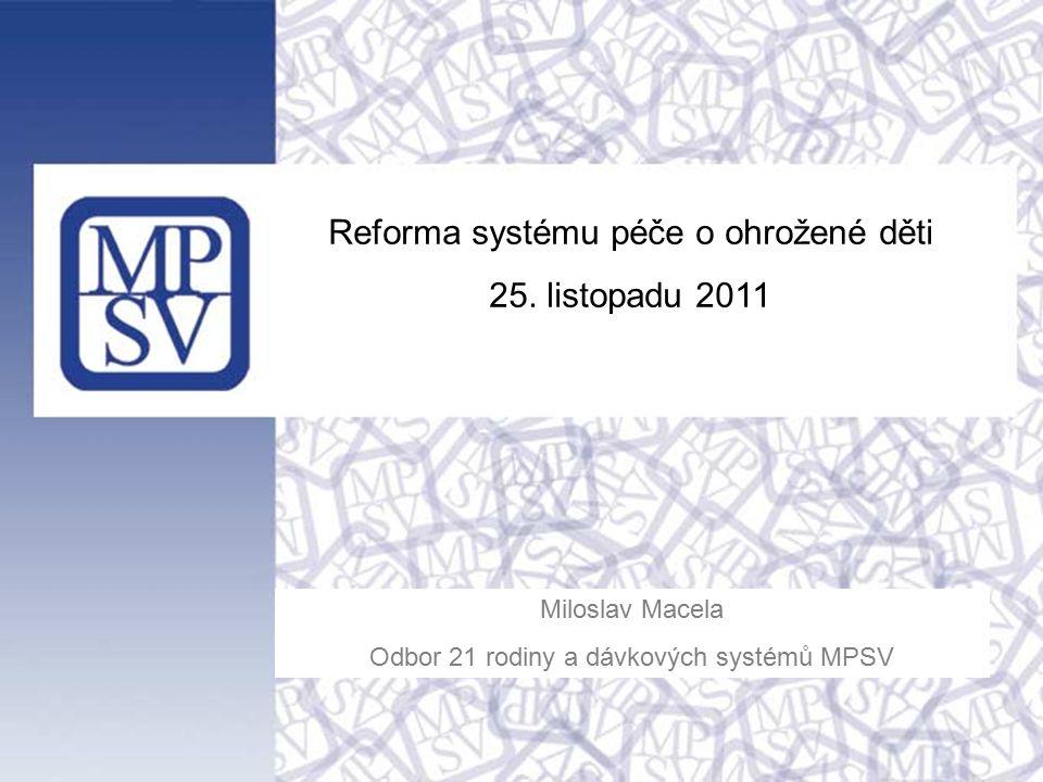 Reforma systému péče o ohrožené děti 25. listopadu 2011 Miloslav Macela Odbor 21 rodiny a dávkových systémů MPSV