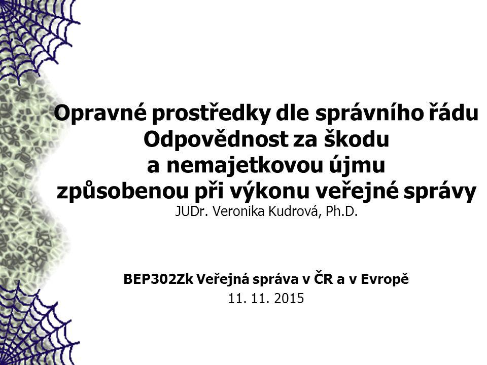 Opravné prostředky dle správního řádu Odpovědnost za škodu a nemajetkovou újmu způsobenou při výkonu veřejné správy JUDr. Veronika Kudrová, Ph.D. BEP3