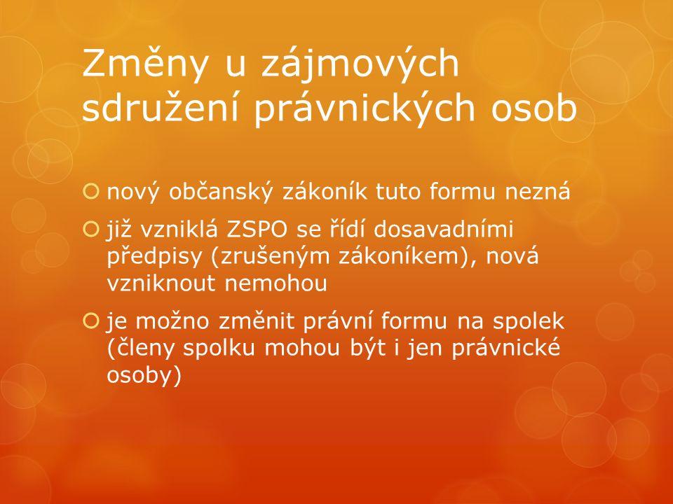 Změny u zájmových sdružení právnických osob  nový občanský zákoník tuto formu nezná  již vzniklá ZSPO se řídí dosavadními předpisy (zrušeným zákoník