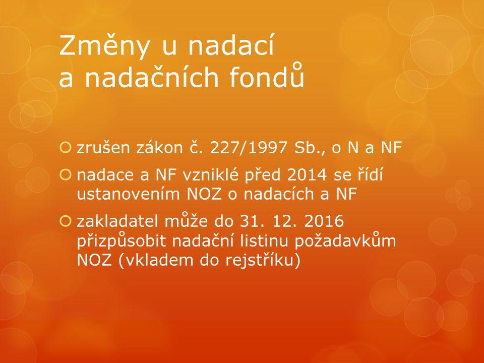 Změny u nadací a nadačních fondů  zrušen zákon č. 227/1997 Sb., o N a NF  nadace a NF vzniklé před 2014 se řídí ustanovením NOZ o nadacích a NF  za