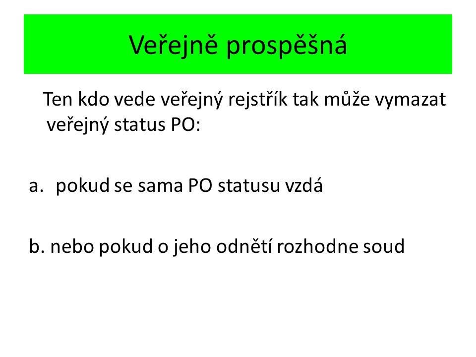 Veřejně prospěšná Ten kdo vede veřejný rejstřík tak může vymazat veřejný status PO: a.pokud se sama PO statusu vzdá b.