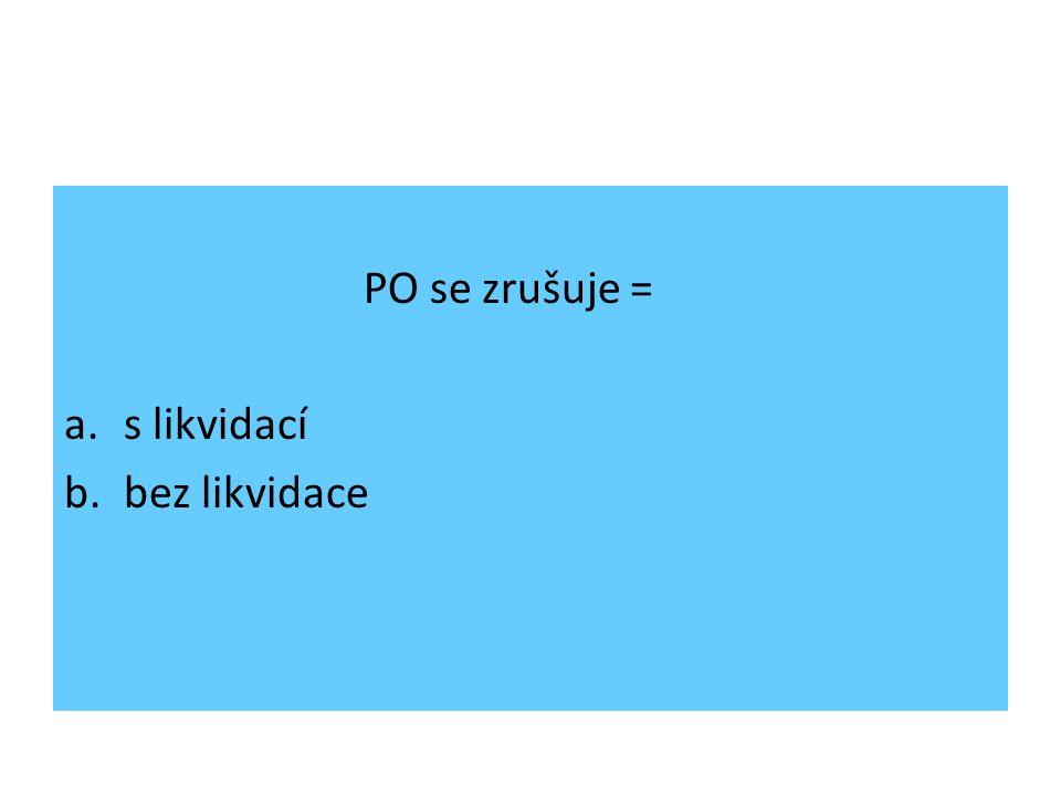 PO se zrušuje = a.s likvidací b.bez likvidace