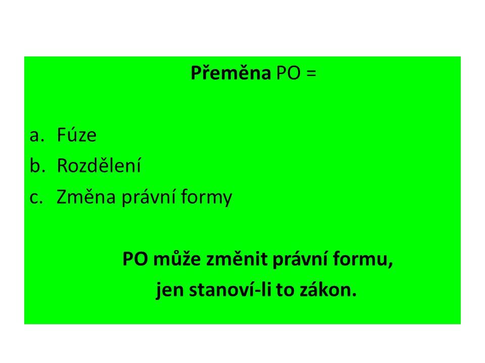 Přeměna PO = a.Fúze b.Rozdělení c.Změna právní formy PO může změnit právní formu, jen stanoví-li to zákon.