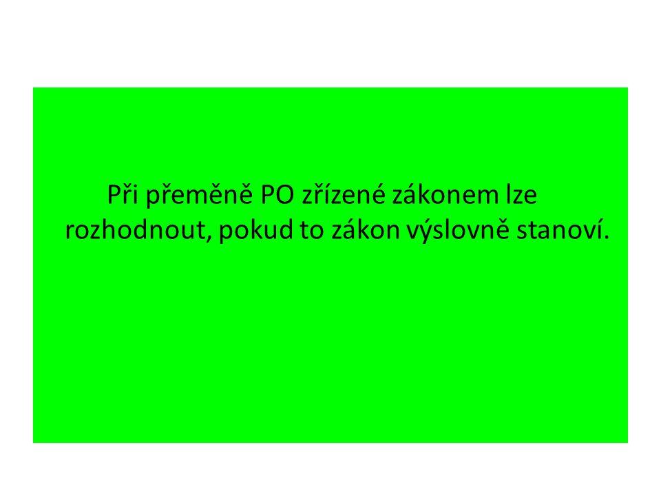 Při přeměně PO zřízené zákonem lze rozhodnout, pokud to zákon výslovně stanoví.