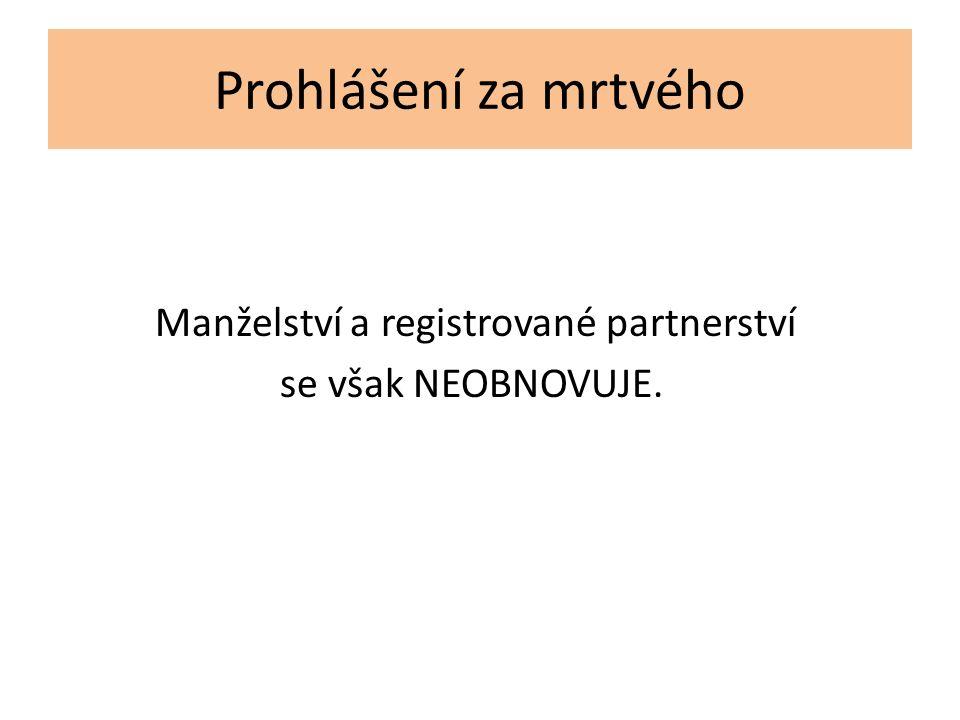 Prohlášení za mrtvého Manželství a registrované partnerství se však NEOBNOVUJE.
