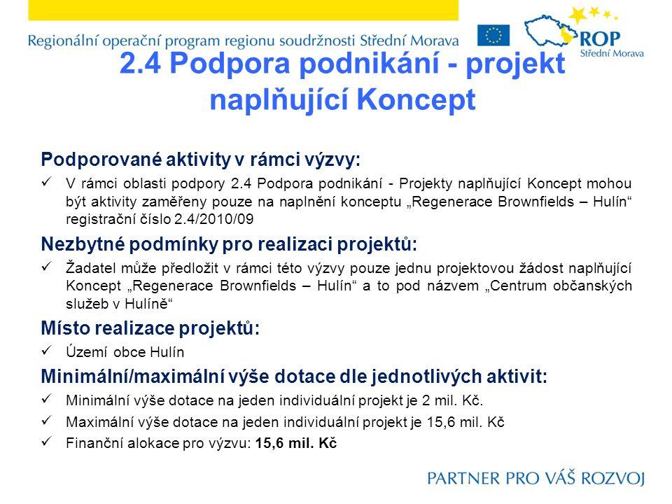 """2.4 Podpora podnikání - projekt naplňující Koncept Podporované aktivity v rámci výzvy: V rámci oblasti podpory 2.4 Podpora podnikání - Projekty naplňující Koncept mohou být aktivity zaměřeny pouze na naplnění konceptu """"Regenerace Brownfields – Hulín registrační číslo 2.4/2010/09 Nezbytné podmínky pro realizaci projektů: Žadatel může předložit v rámci této výzvy pouze jednu projektovou žádost naplňující Koncept """"Regenerace Brownfields – Hulín a to pod názvem """"Centrum občanských služeb v Hulíně Místo realizace projektů: Území obce Hulín Minimální/maximální výše dotace dle jednotlivých aktivit: Minimální výše dotace na jeden individuální projekt je 2 mil."""