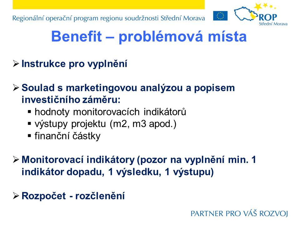 Benefit – problémová místa  Instrukce pro vyplnění  Soulad s marketingovou analýzou a popisem investičního záměru:  hodnoty monitorovacích indikátorů  výstupy projektu (m2, m3 apod.)  finanční částky  Monitorovací indikátory (pozor na vyplnění min.