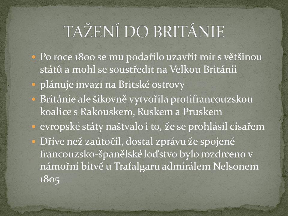 Po roce 1800 se mu podařilo uzavřít mír s většinou států a mohl se soustředit na Velkou Británii plánuje invazi na Britské ostrovy Británie ale šikovně vytvořila protifrancouzskou koalice s Rakouskem, Ruskem a Pruskem evropské státy naštvalo i to, že se prohlásil císařem Dříve než zaútočil, dostal zprávu že spojené francouzsko-španělské loďstvo bylo rozdrceno v námořní bitvě u Trafalgaru admirálem Nelsonem 1805
