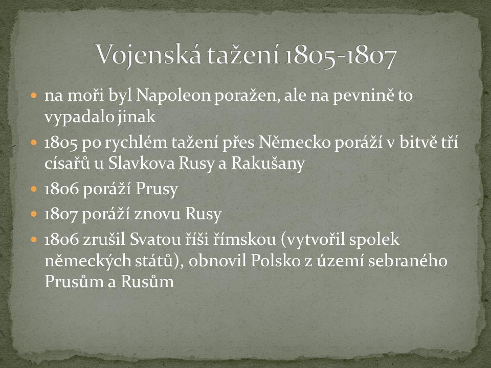 na moři byl Napoleon poražen, ale na pevnině to vypadalo jinak 1805 po rychlém tažení přes Německo poráží v bitvě tří císařů u Slavkova Rusy a Rakušany 1806 poráží Prusy 1807 poráží znovu Rusy 1806 zrušil Svatou říši římskou (vytvořil spolek německých států), obnovil Polsko z území sebraného Prusům a Rusům