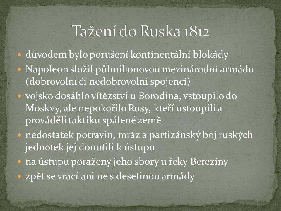 důvodem bylo porušení kontinentální blokády Napoleon složil půlmilionovou mezinárodní armádu (dobrovolní či nedobrovolní spojenci) vojsko dosáhlo vítězství u Borodina, vstoupilo do Moskvy, ale nepokořilo Rusy, kteří ustoupili a prováděli taktiku spálené země nedostatek potravin, mráz a partizánský boj ruských jednotek jej donutili k ústupu na ústupu poraženy jeho sbory u řeky Bereziny zpět se vrací ani ne s desetinou armády