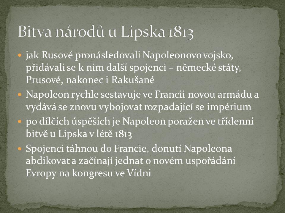 jak Rusové pronásledovali Napoleonovo vojsko, přidávali se k nim další spojenci – německé státy, Prusové, nakonec i Rakušané Napoleon rychle sestavuje ve Francii novou armádu a vydává se znovu vybojovat rozpadající se impérium po dílčích úspěších je Napoleon poražen ve třídenní bitvě u Lipska v létě 1813 Spojenci táhnou do Francie, donutí Napoleona abdikovat a začínají jednat o novém uspořádání Evropy na kongresu ve Vídni