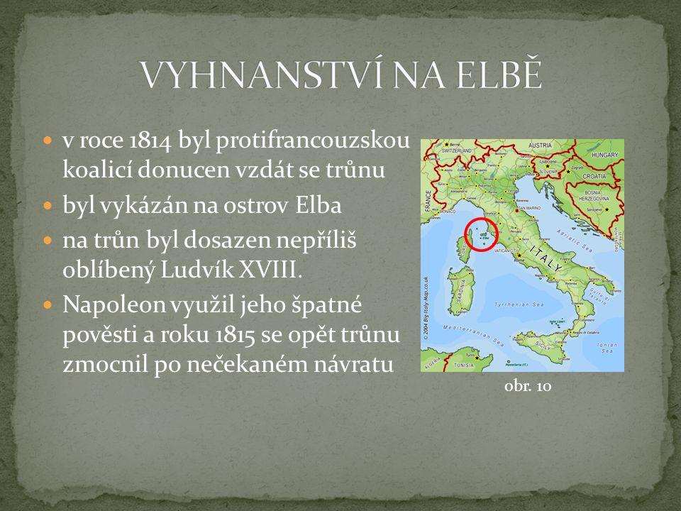 v roce 1814 byl protifrancouzskou koalicí donucen vzdát se trůnu byl vykázán na ostrov Elba na trůn byl dosazen nepříliš oblíbený Ludvík XVIII.