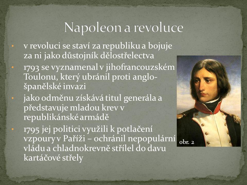 v revoluci se staví za republiku a bojuje za ni jako důstojník dělostřelectva 1793 se vyznamenal v jihofrancouzském Toulonu, který ubránil proti anglo- španělské invazi jako odměnu získává titul generála a představuje mladou krev v republikánské armádě 1795 jej politici využili k potlačení vzpoury v Paříži – ochránil nepopulární vládu a chladnokrevně střílel do davu kartáčové střely obr.