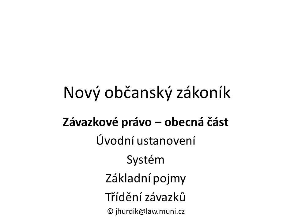 Nový občanský zákoník Závazkové právo – obecná část Úvodní ustanovení Systém Základní pojmy Třídění závazků © jhurdik@law.muni.cz