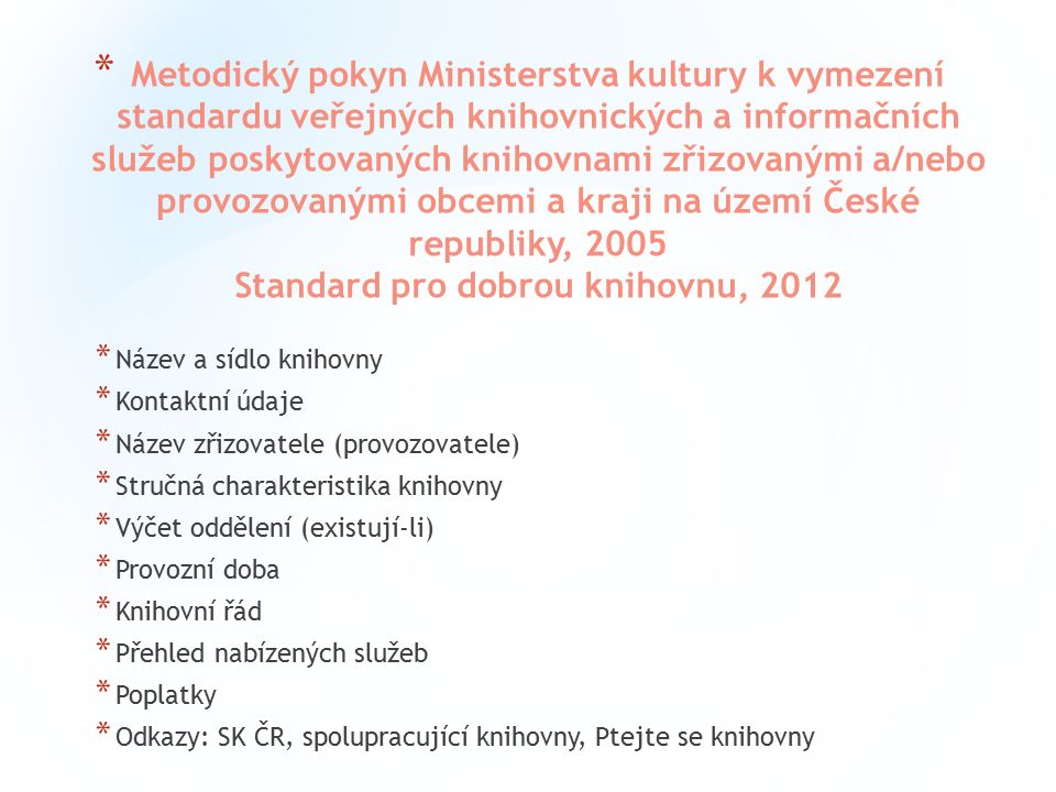 * Metodický pokyn Ministerstva kultury k vymezení standardu veřejných knihovnických a informačních služeb poskytovaných knihovnami zřizovanými a/nebo provozovanými obcemi a kraji na území České republiky, 2005 Standard pro dobrou knihovnu, 2012 * Název a sídlo knihovny * Kontaktní údaje * Název zřizovatele (provozovatele) * Stručná charakteristika knihovny * Výčet oddělení (existují-li) * Provozní doba * Knihovní řád * Přehled nabízených služeb * Poplatky * Odkazy: SK ČR, spolupracující knihovny, Ptejte se knihovny