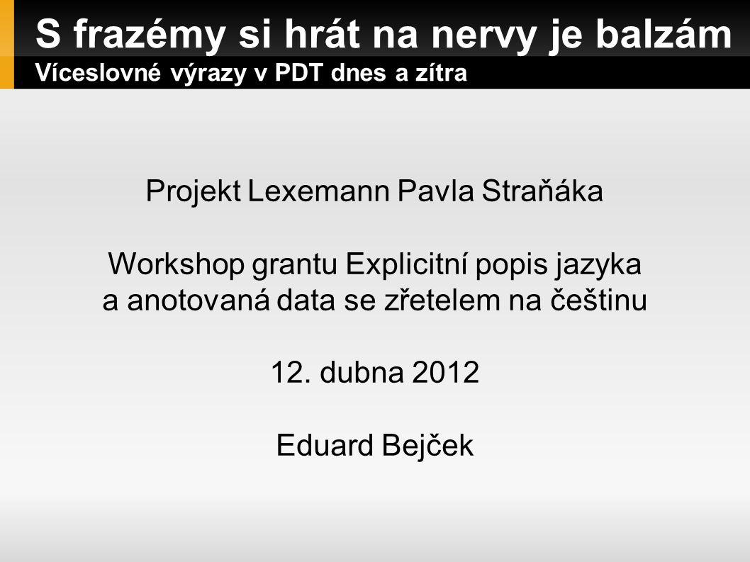 S frazémy si hrát na nervy je balzám Víceslovné výrazy v PDT dnes a zítra Projekt Lexemann Pavla Straňáka Workshop grantu Explicitní popis jazyka a an
