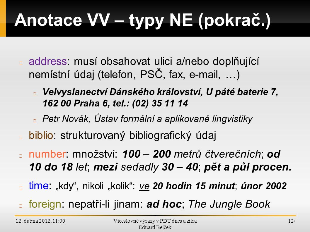 12. dubna 2012, 11:00Víceslovné výrazy v PDT dnes a zítra Eduard Bejček 12/ Anotace VV – typy NE (pokrač.) address: musí obsahovat ulici a/nebo doplňu