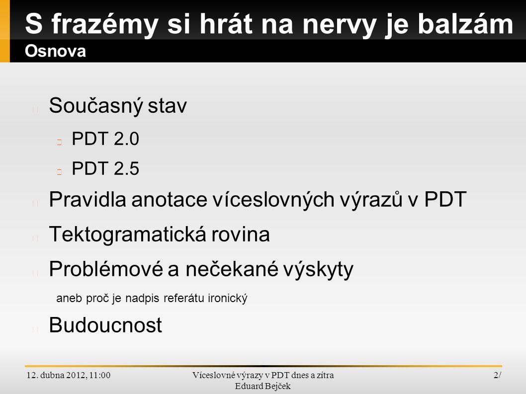 12. dubna 2012, 11:00Víceslovné výrazy v PDT dnes a zítra Eduard Bejček 2/2/ Současný stav PDT 2.0 PDT 2.5 Pravidla anotace víceslovných výrazů v PDT