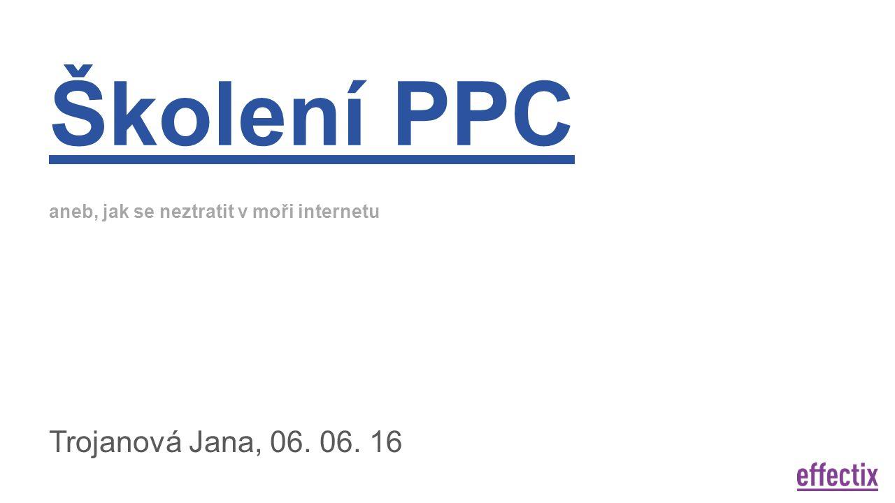 Školení PPC aneb, jak se neztratit v moři internetu Trojanová Jana, 06. 06. 16