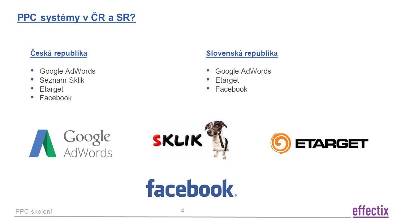 PPC školení 4 PPC systémy v ČR a SR? Česká republika Google AdWords Seznam Sklik Etarget Facebook Slovenská republika Google AdWords Etarget Facebook
