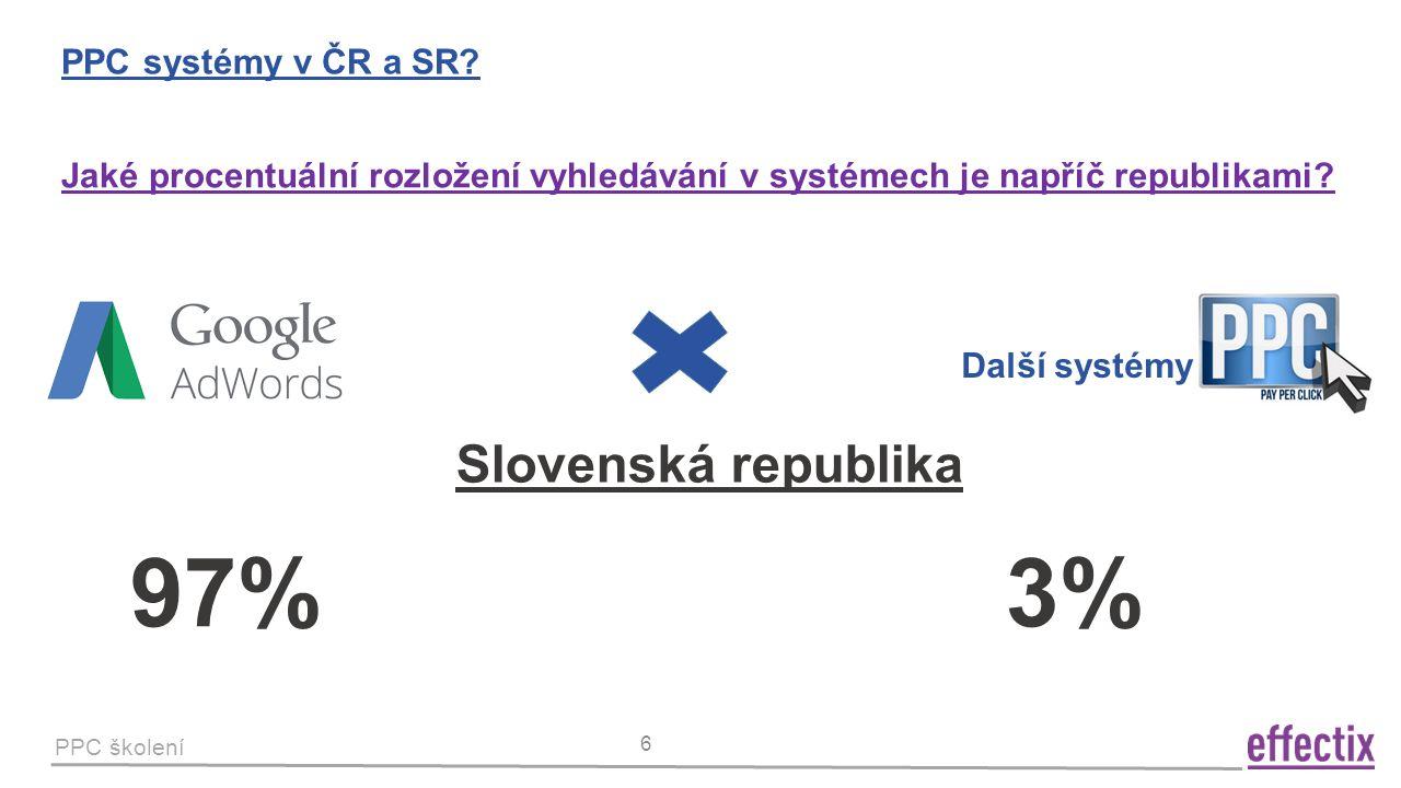 PPC školení 6 PPC systémy v ČR a SR? Slovenská republika Jaké procentuální rozložení vyhledávání v systémech je napříč republikami? 97% 3% Další systé