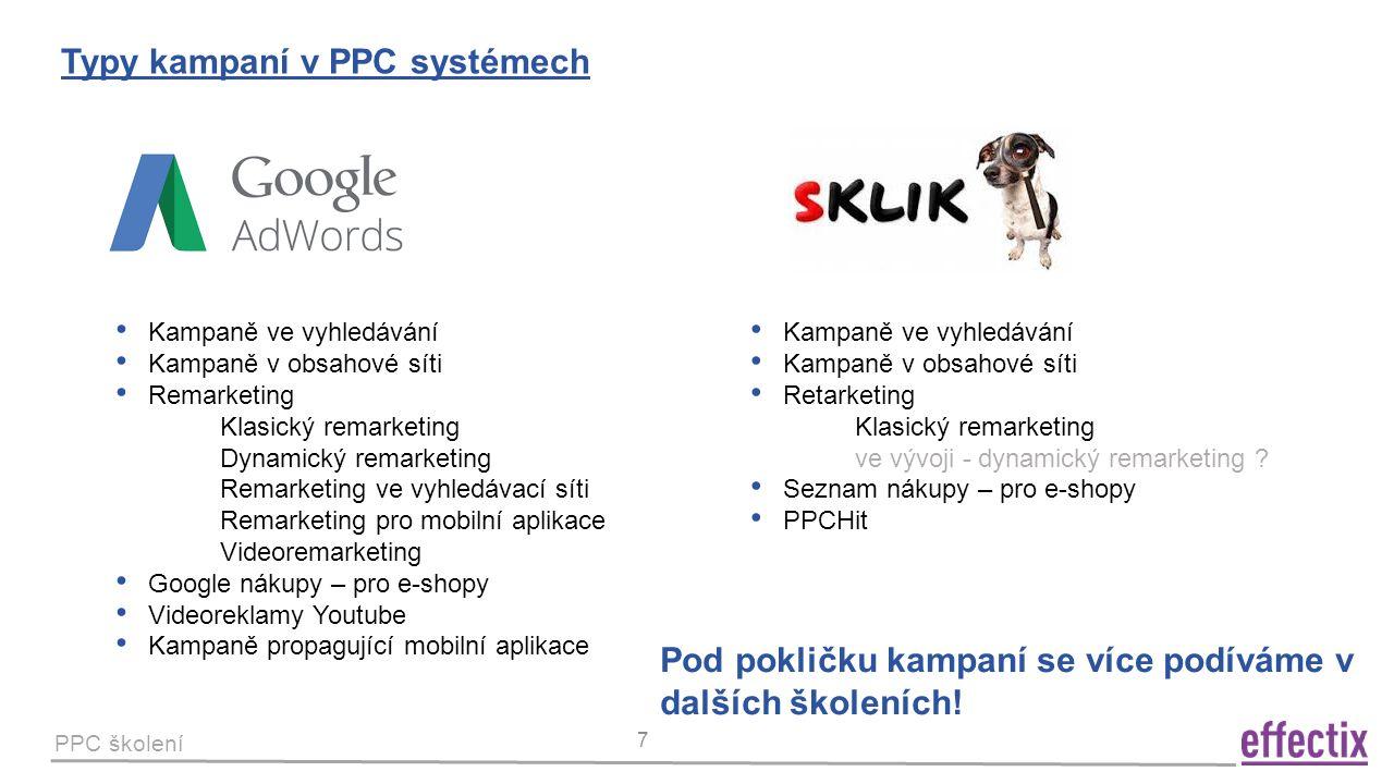 PPC školení 7 Typy kampaní v PPC systémech Kampaně ve vyhledávání Kampaně v obsahové síti Remarketing Klasický remarketing Dynamický remarketing Remarketing ve vyhledávací síti Remarketing pro mobilní aplikace Videoremarketing Google nákupy – pro e-shopy Videoreklamy Youtube Kampaně propagující mobilní aplikace Kampaně ve vyhledávání Kampaně v obsahové síti Retarketing Klasický remarketing ve vývoji - dynamický remarketing .